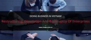 Doing Business in Vietnam - Restructuring, Enterprise Dissolution and Bankruptcy