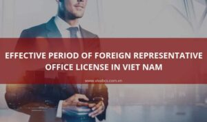 The Effective Period Of Foreign Representative Office License In Vietnam