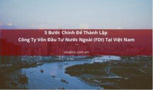 5 Bước Chính Để Thành Lập Công Ty Vốn Đầu Tư Nước Ngoài (FDI) Tại Việt Nam