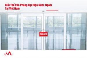 Giải Thể Văn Phòng Đại Diện Nước Ngoài Tại Việt Nam